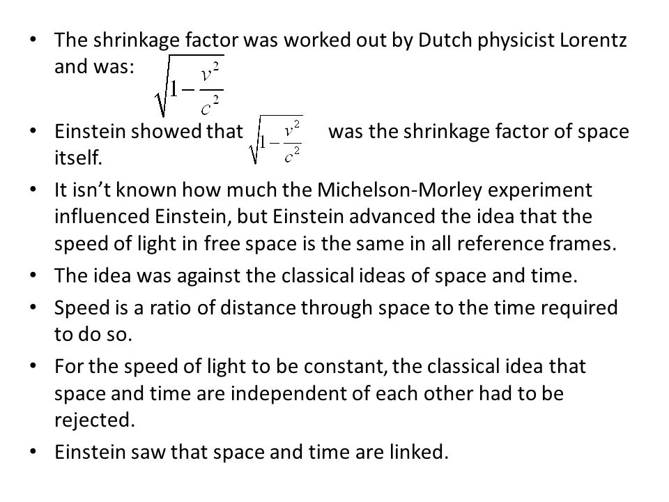 The shrinkage factor was worked out by Dutch physicist Lorentz and was: Einstein showed that was the shrinkage factor of space itself.