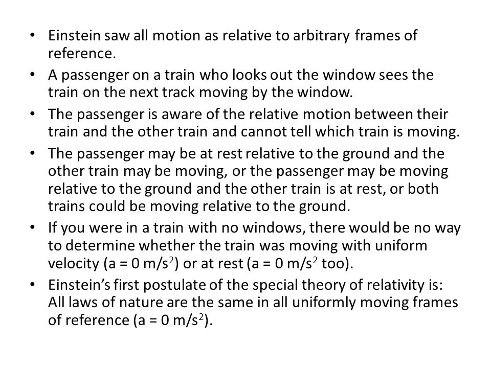 Einstein saw all motion as relative to arbitrary frames of reference. A passenger on a train who looks out the window sees the train on the next track