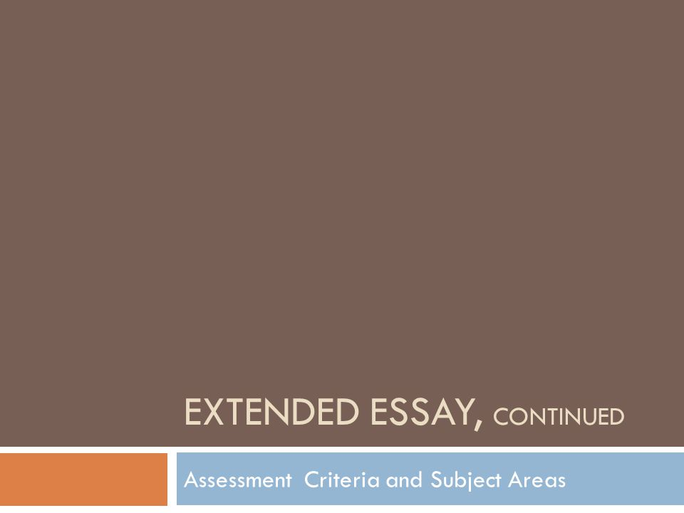 EXTENDED ESSAY, CONTINUED Assessment Criteria and Subject Areas