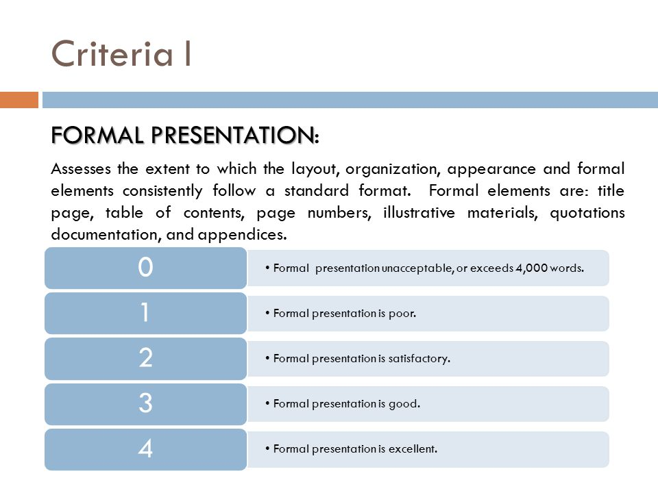 Criteria I FORMAL PRESENTATION FORMAL PRESENTATION: Assesses the extent to which the layout, organization, appearance and formal elements consistently follow a standard format.