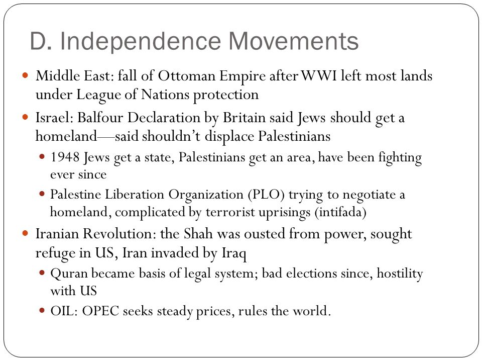 Middle East: fall of Ottoman Empire after WWI left most lands under League of Nations protection Israel: Balfour Declaration by Britain said Jews should get a homeland—said shouldn't displace Palestinians 1948 Jews get a state, Palestinians get an area, have been fighting ever since Palestine Liberation Organization (PLO) trying to negotiate a homeland, complicated by terrorist uprisings (intifada) Iranian Revolution: the Shah was ousted from power, sought refuge in US, Iran invaded by Iraq Quran became basis of legal system; bad elections since, hostility with US OIL: OPEC seeks steady prices, rules the world.