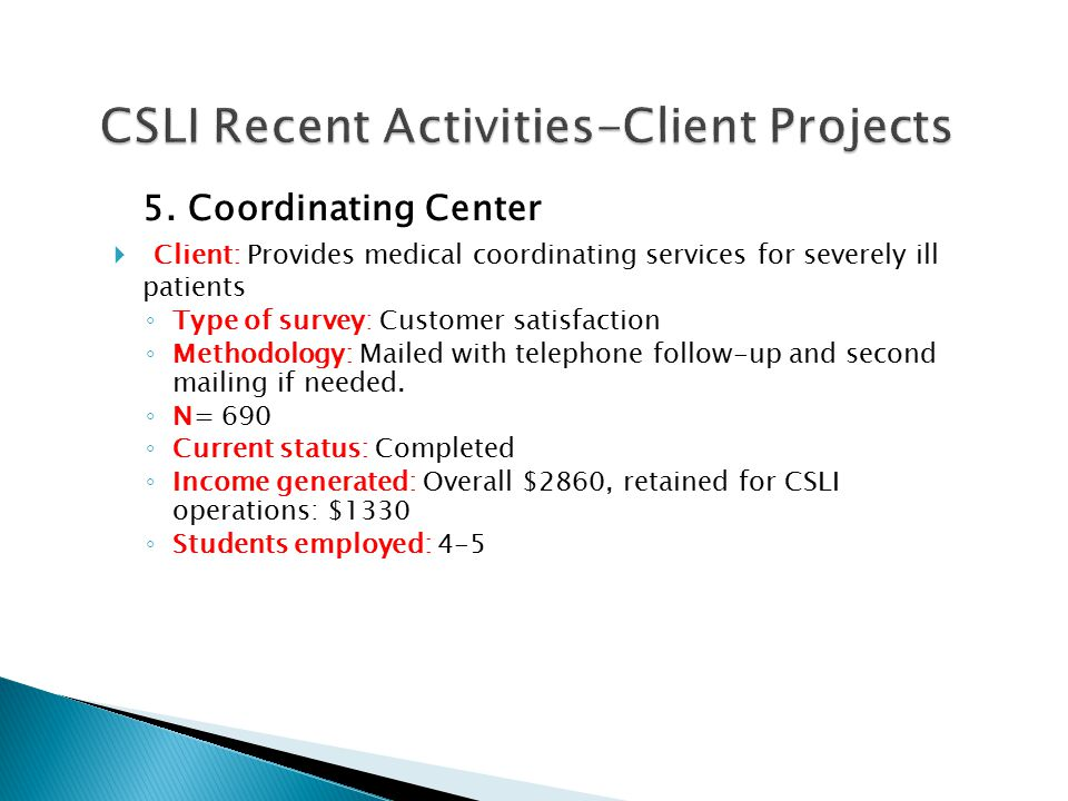 5. Coordinating Center  Client: Provides medical coordinating services for severely ill patients ◦ Type of survey: Customer satisfaction ◦ Methodolog
