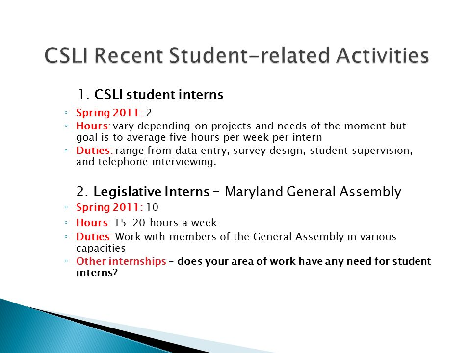 1. CSLI student interns ◦ Spring 2011: 2 ◦ Hours: vary depending on projects and needs of the moment but goal is to average five hours per week per in