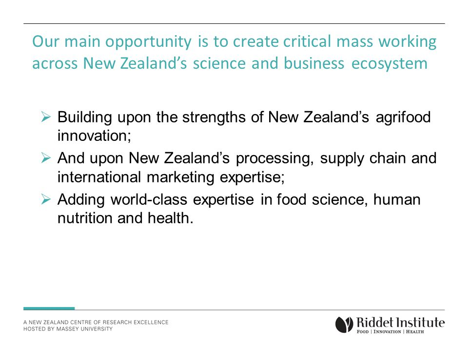 Our main opportunity is to create critical mass working across New Zealand's science and business ecosystem  Building upon the strengths of New Zealand's agrifood innovation;  And upon New Zealand's processing, supply chain and international marketing expertise;  Adding world-class expertise in food science, human nutrition and health.
