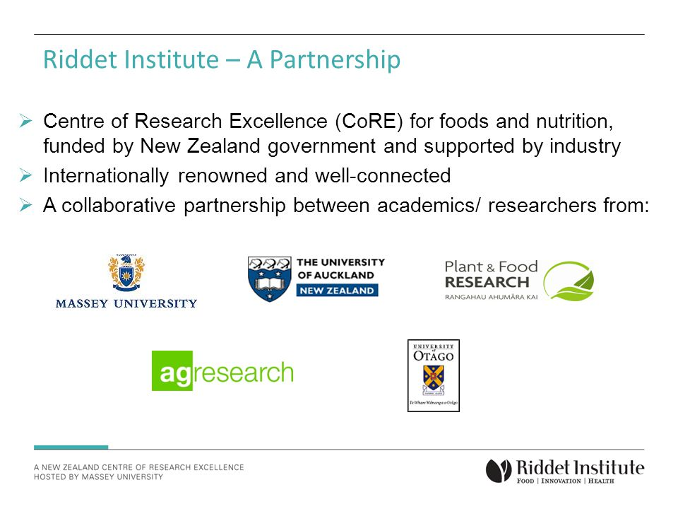  Centre of Research Excellence (CoRE) for foods and nutrition, funded by New Zealand government and supported by industry  Internationally renowned and well-connected  A collaborative partnership between academics/ researchers from: Riddet Institute – A Partnership