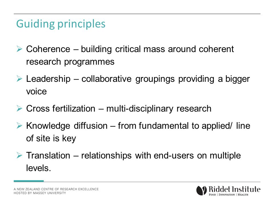 Guiding principles  Coherence – building critical mass around coherent research programmes  Leadership – collaborative groupings providing a bigger voice  Cross fertilization – multi-disciplinary research  Knowledge diffusion – from fundamental to applied/ line of site is key  Translation – relationships with end-users on multiple levels.