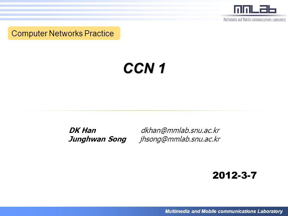 Multimedia and Mobile communications Laboratory CCN 1 DK Han dkhan@mmlab.snu.ac.kr Junghwan Song jhsong@mmlab.snu.ac.kr 2012-3-7 Computer Networks Practice