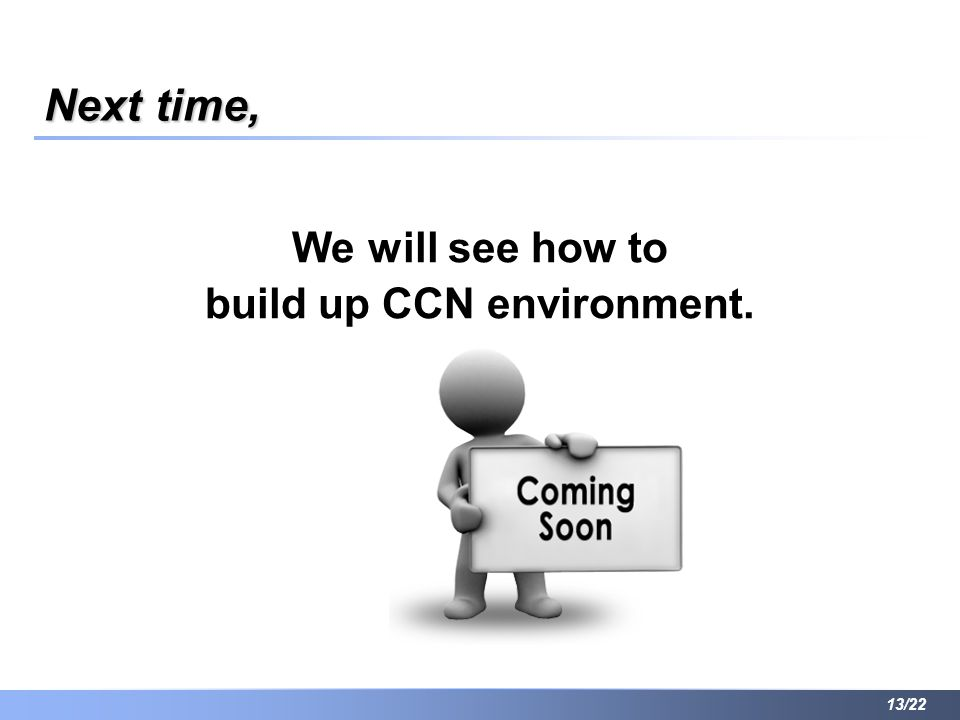 Next time, We will see how to build up CCN environment. 13/22