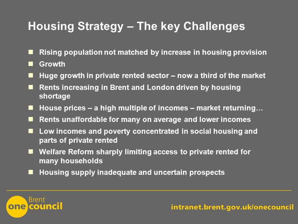 Housing Strategy – The key Challenges Rising population not matched by increase in housing provision Growth Huge growth in private rented sector – now a third of the market Rents increasing in Brent and London driven by housing shortage House prices – a high multiple of incomes – market returning… Rents unaffordable for many on average and lower incomes Low incomes and poverty concentrated in social housing and parts of private rented Welfare Reform sharply limiting access to private rented for many households Housing supply inadequate and uncertain prospects