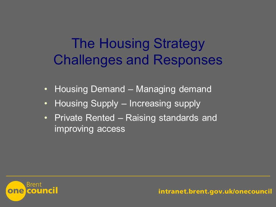 The Housing Strategy Challenges and Responses Housing Demand – Managing demand Housing Supply – Increasing supply Private Rented – Raising standards and improving access
