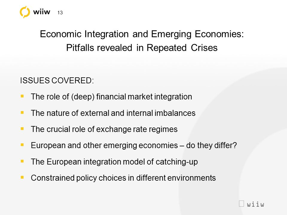  wiiw 13 Economic Integration and Emerging Economies: Pitfalls revealed in Repeated Crises ISSUES COVERED:  The role of (deep) financial market int