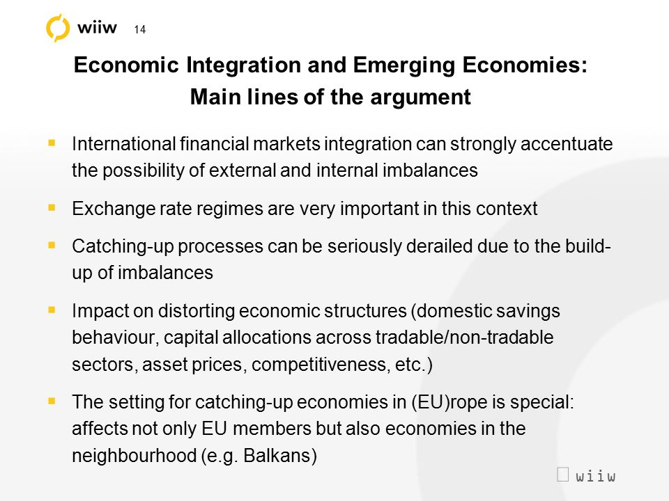  wiiw 14 Economic Integration and Emerging Economies: Main lines of the argument  International financial markets integration can strongly accentua