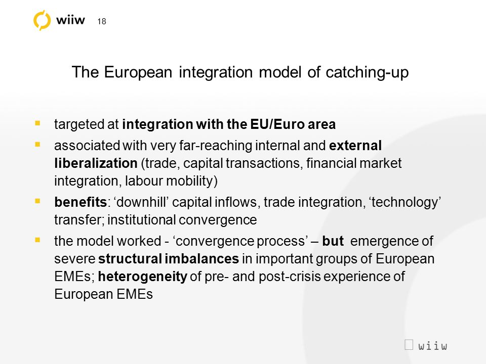  wiiw 18 The European integration model of catching-up  targeted at integration with the EU/Euro area  associated with very far-reaching internal