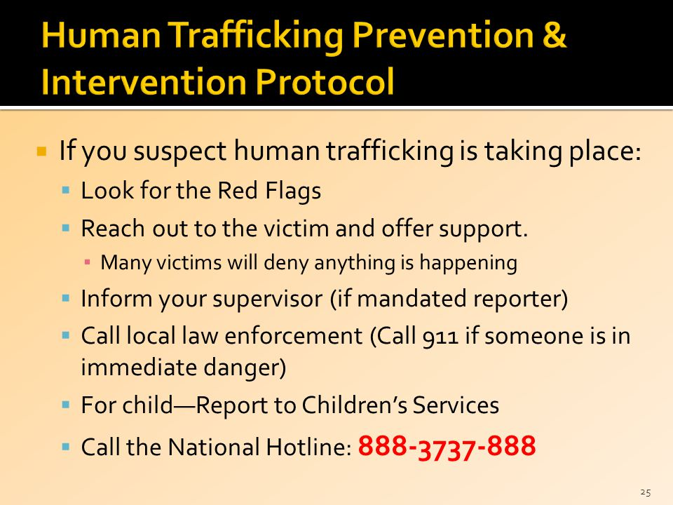  If you suspect human trafficking is taking place:  Look for the Red Flags  Reach out to the victim and offer support.