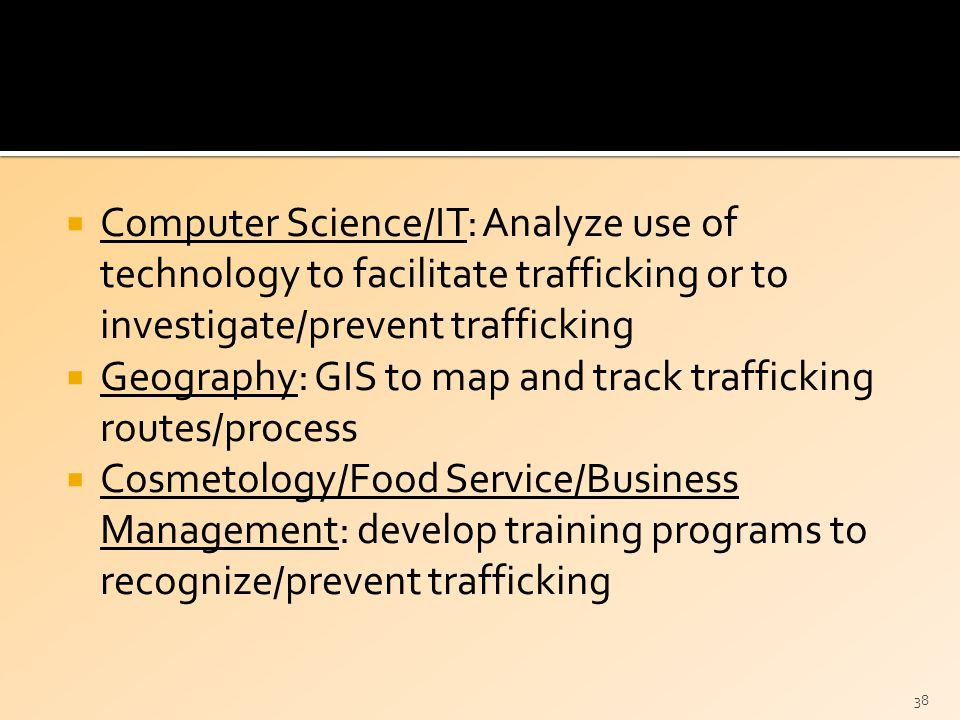  Computer Science/IT: Analyze use of technology to facilitate trafficking or to investigate/prevent trafficking  Geography: GIS to map and track trafficking routes/process  Cosmetology/Food Service/Business Management: develop training programs to recognize/prevent trafficking 38