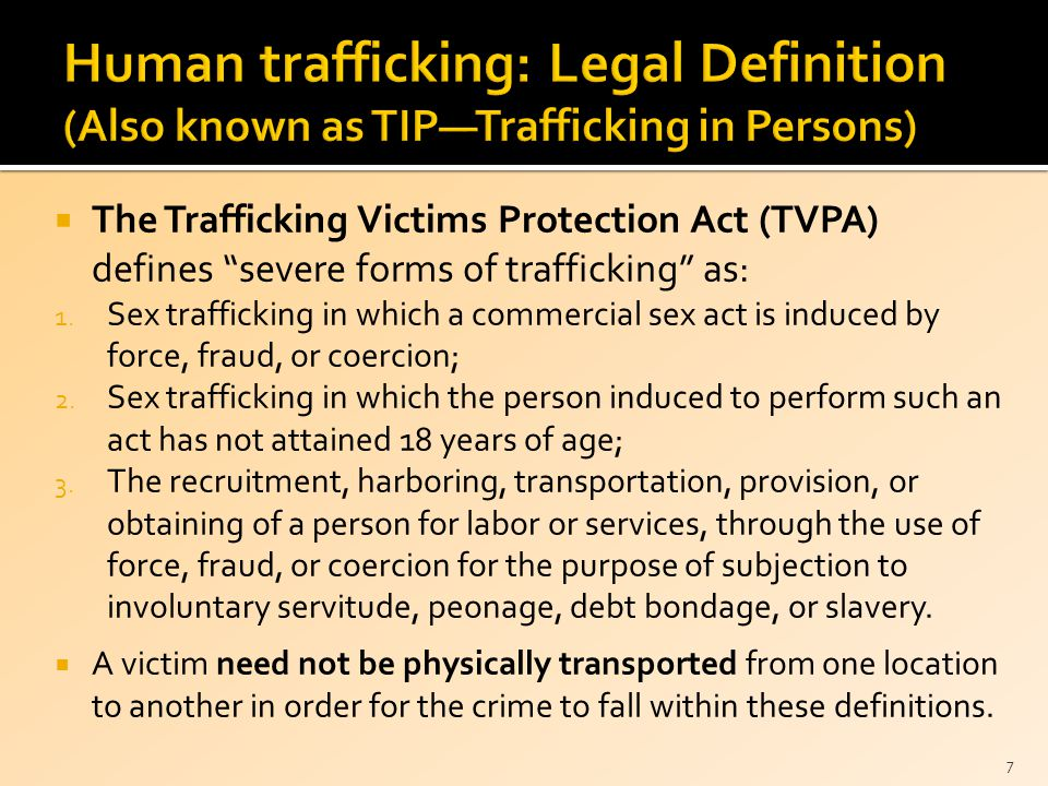  The Trafficking Victims Protection Act (TVPA) defines severe forms of trafficking as: 1.