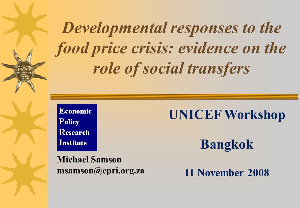 Developmental responses to the food price crisis: evidence on the role of social transfers UNICEF Workshop Bangkok 11 November 2008 Michael Samson msamson@epri.org.za