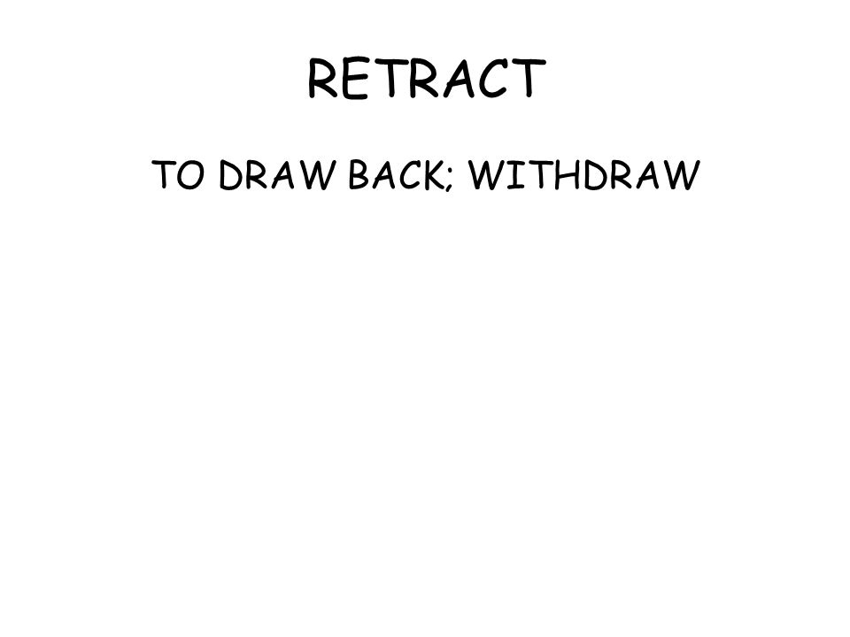 RETRACT TO DRAW BACK; WITHDRAW