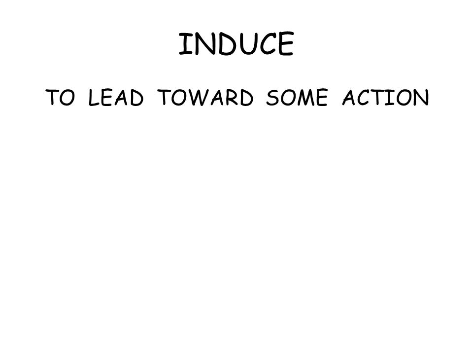 INDUCE TO LEAD TOWARD SOME ACTION