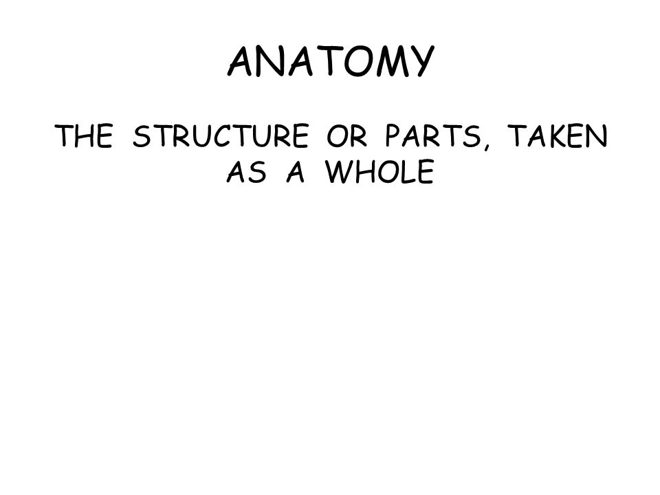 ANATOMY THE STRUCTURE OR PARTS, TAKEN AS A WHOLE