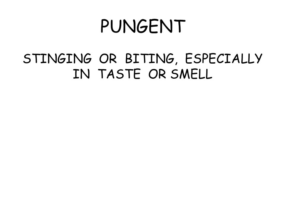 PUNGENT STINGING OR BITING, ESPECIALLY IN TASTE OR SMELL