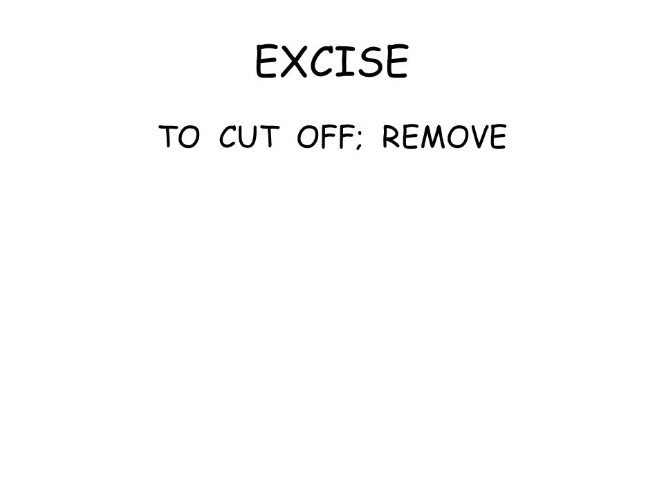 EXCISE TO CUT OFF; REMOVE