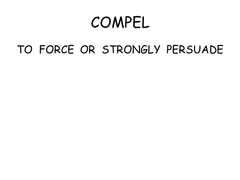 COMPEL TO FORCE OR STRONGLY PERSUADE