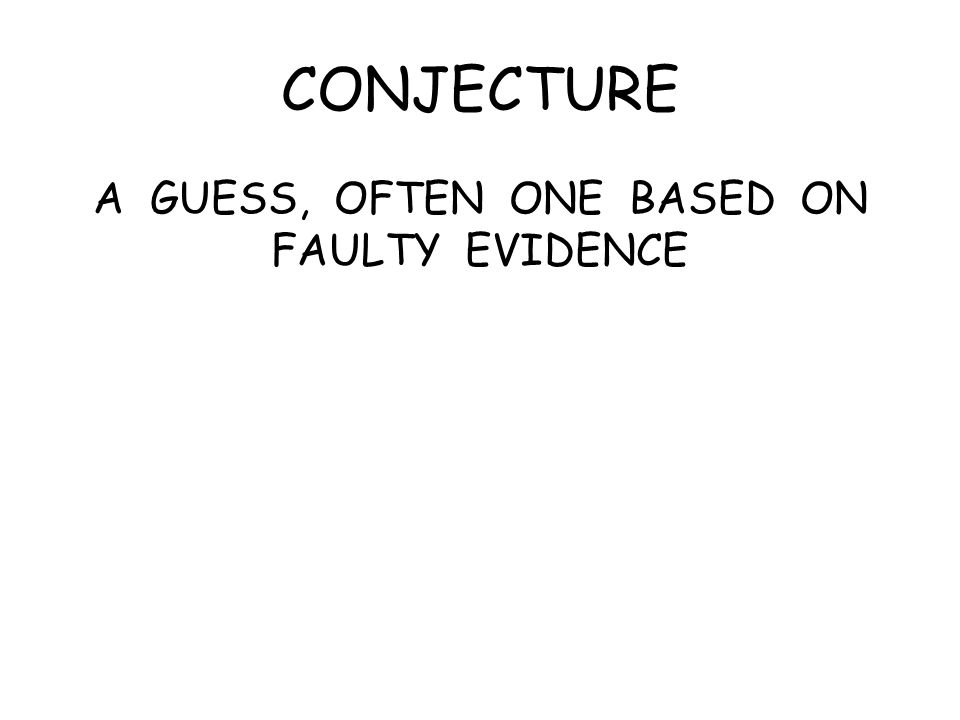 CONJECTURE A GUESS, OFTEN ONE BASED ON FAULTY EVIDENCE