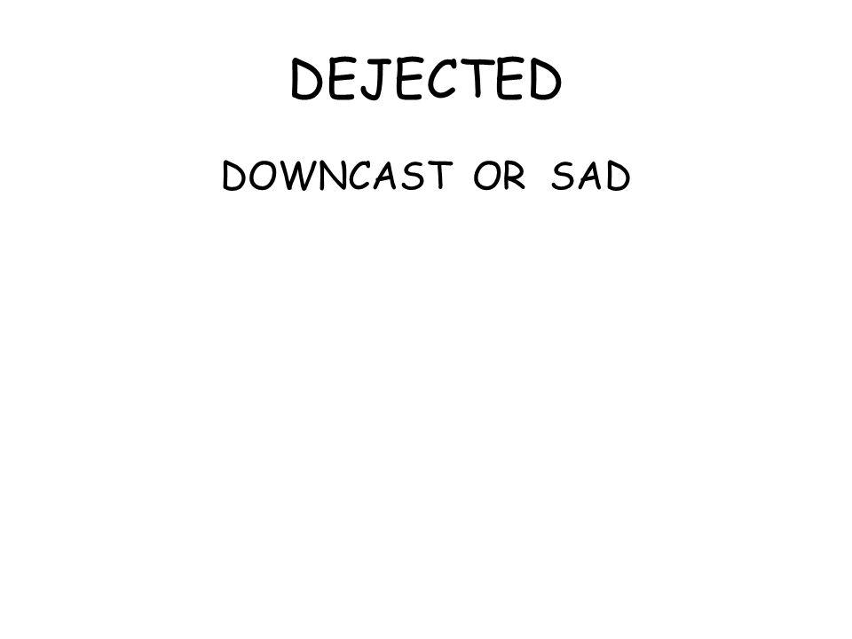 DEJECTED DOWNCAST OR SAD