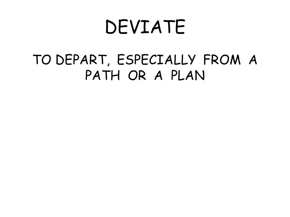 DEVIATE TO DEPART, ESPECIALLY FROM A PATH OR A PLAN