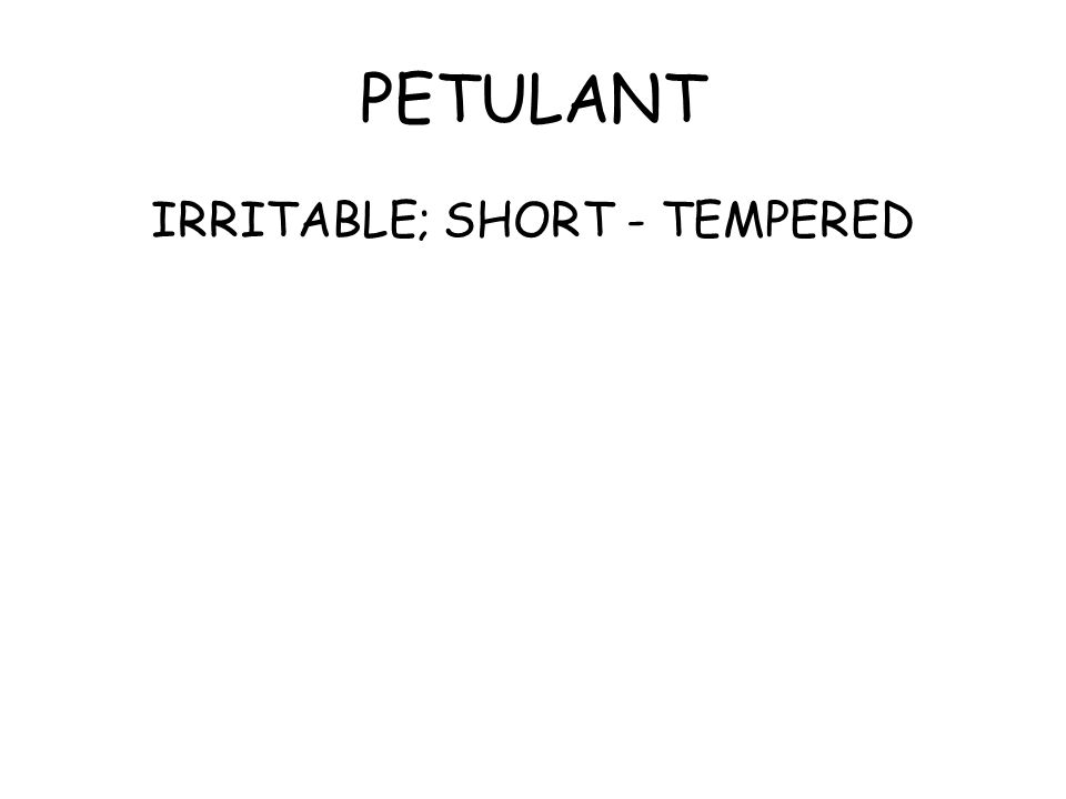 PETULANT IRRITABLE; SHORT - TEMPERED