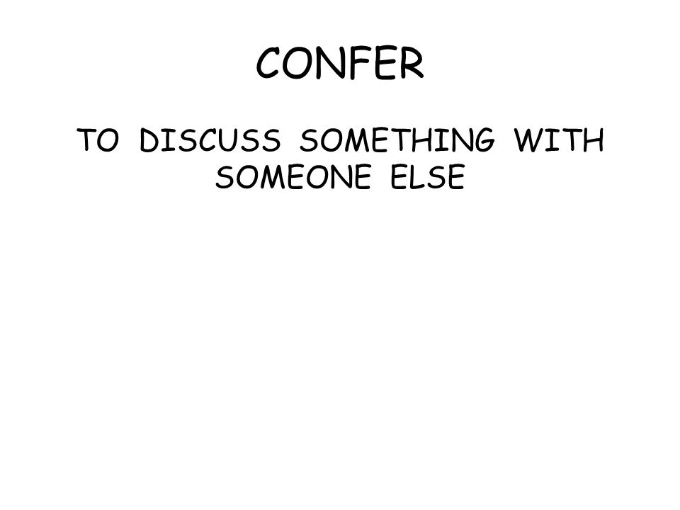 CONFER TO DISCUSS SOMETHING WITH SOMEONE ELSE