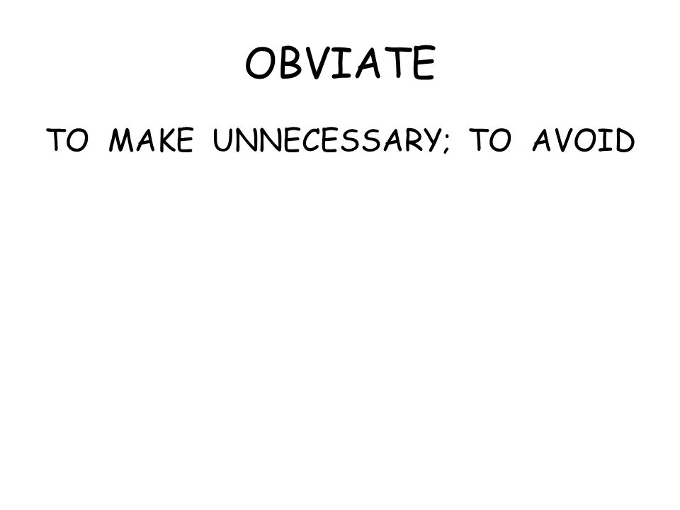 OBVIATE TO MAKE UNNECESSARY; TO AVOID