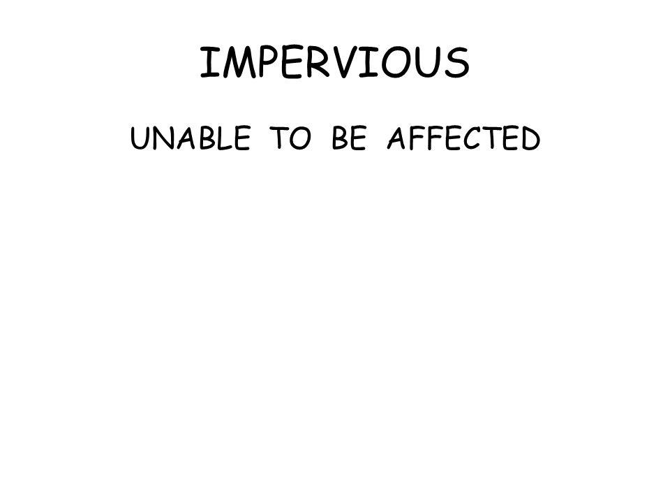 IMPERVIOUS UNABLE TO BE AFFECTED