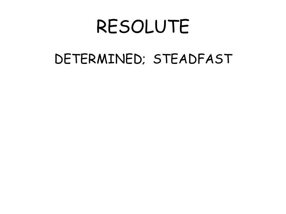 RESOLUTE DETERMINED; STEADFAST