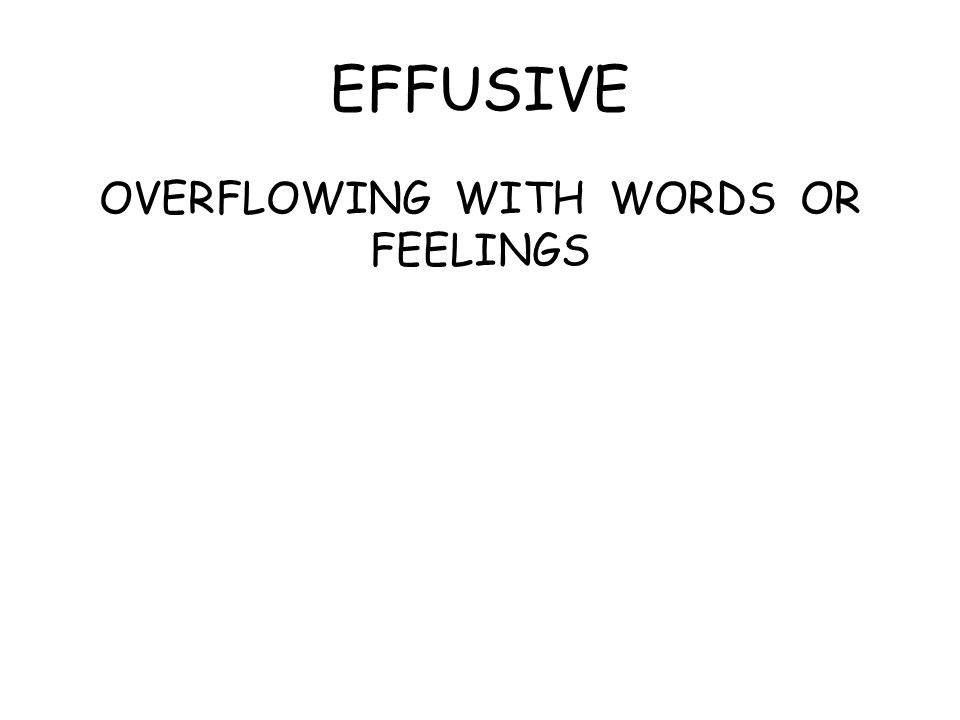 EFFUSIVE OVERFLOWING WITH WORDS OR FEELINGS