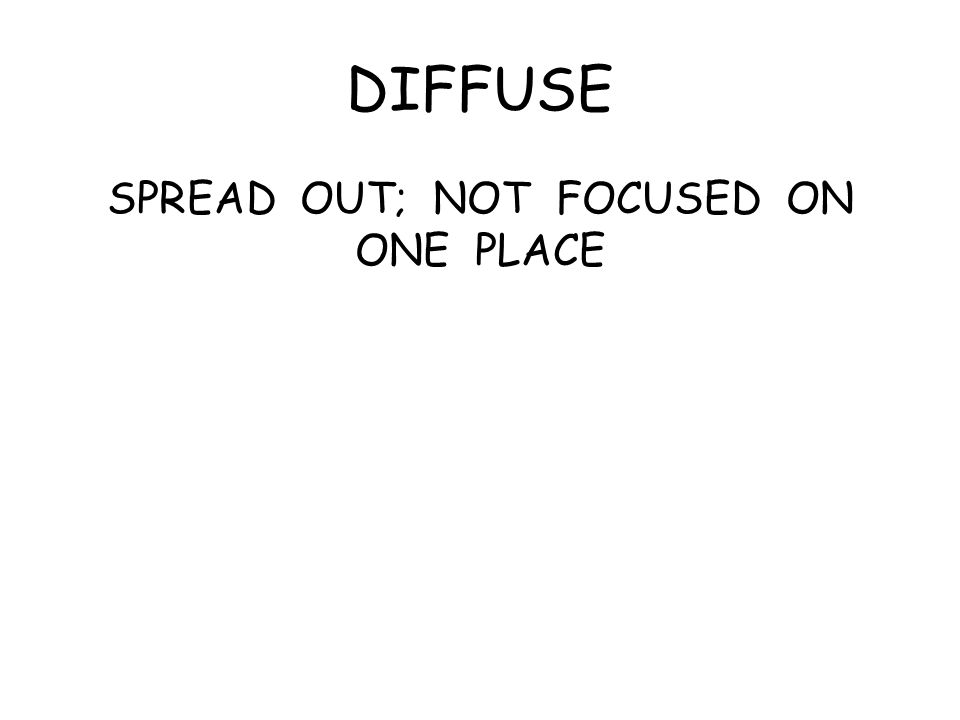 DIFFUSE SPREAD OUT; NOT FOCUSED ON ONE PLACE