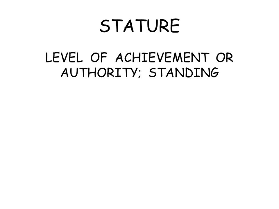 STATURE LEVEL OF ACHIEVEMENT OR AUTHORITY; STANDING