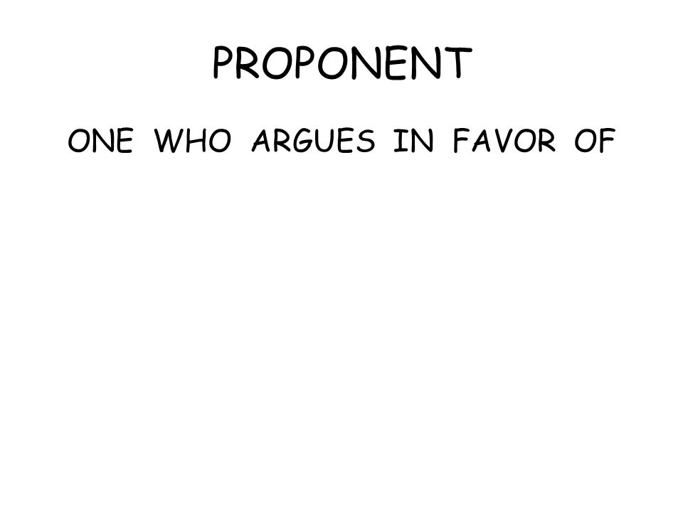 PROPONENT ONE WHO ARGUES IN FAVOR OF