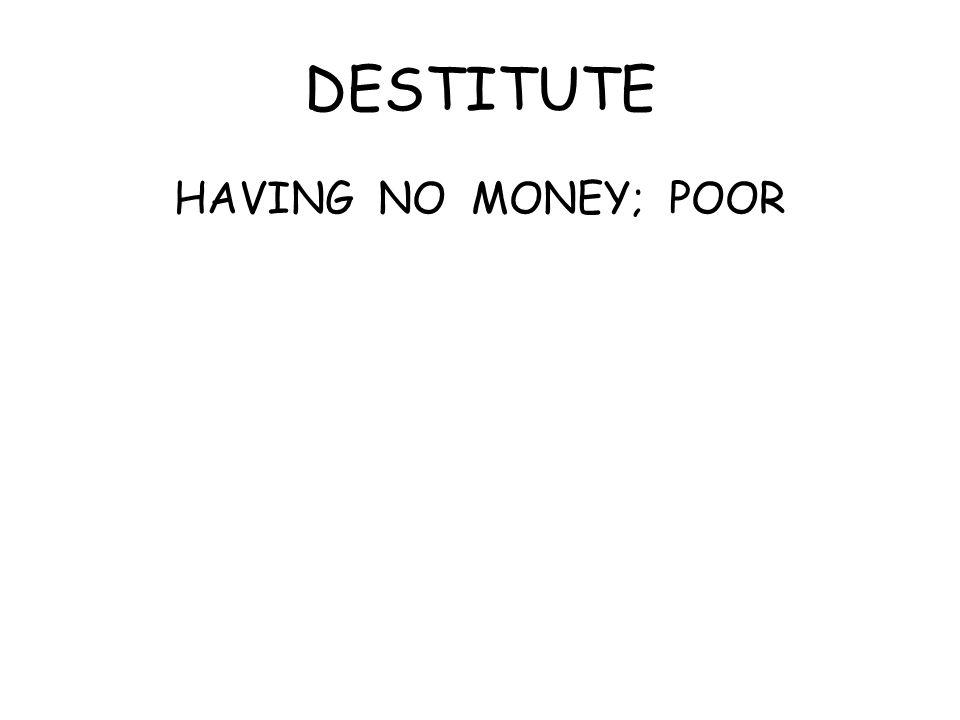 DESTITUTE HAVING NO MONEY; POOR