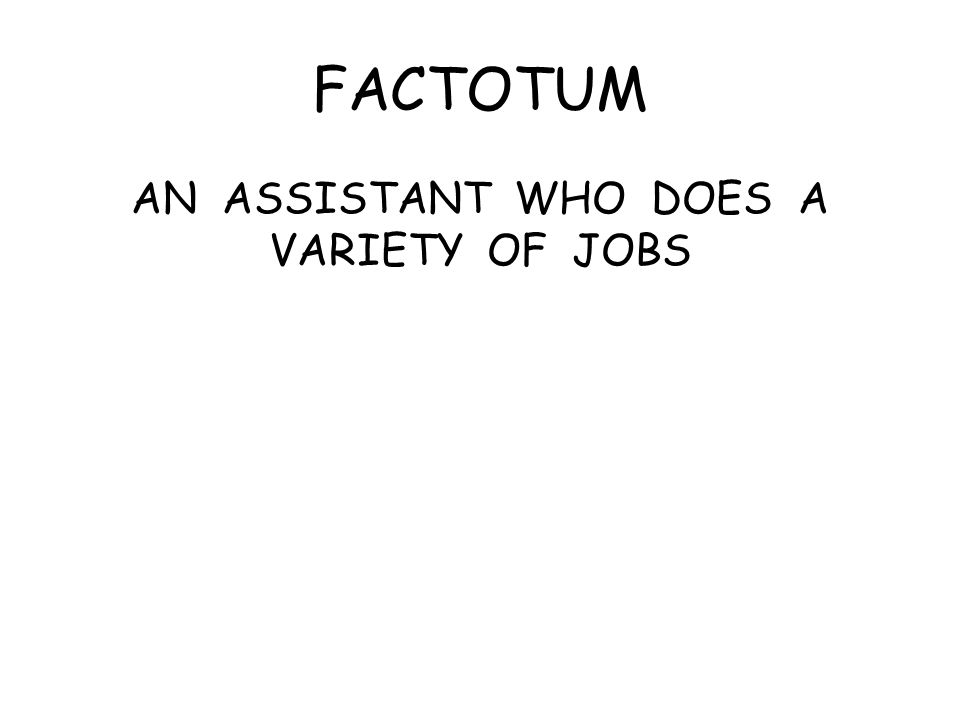FACTOTUM AN ASSISTANT WHO DOES A VARIETY OF JOBS
