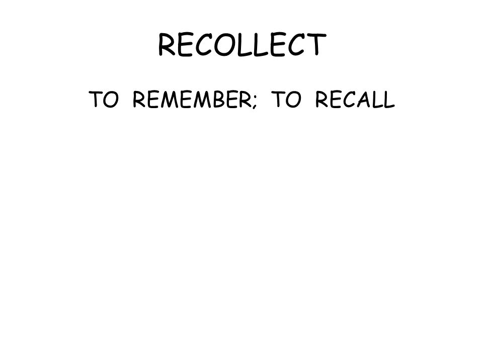 RECOLLECT TO REMEMBER; TO RECALL