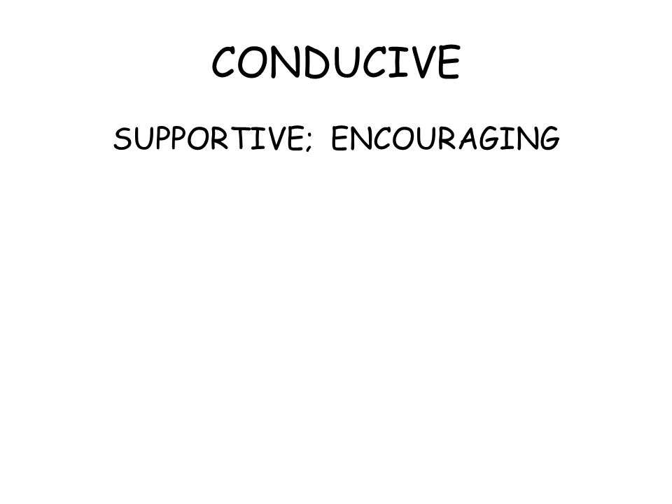 CONDUCIVE SUPPORTIVE; ENCOURAGING