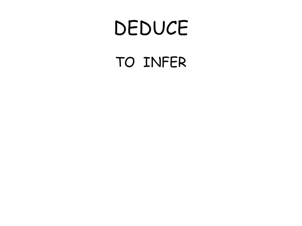 DEDUCE TO INFER