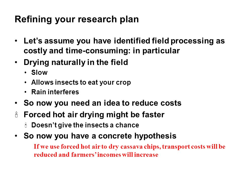 Refining your research plan Let's assume you have identified field processing as costly and time-consuming: in particular Drying naturally in the fiel