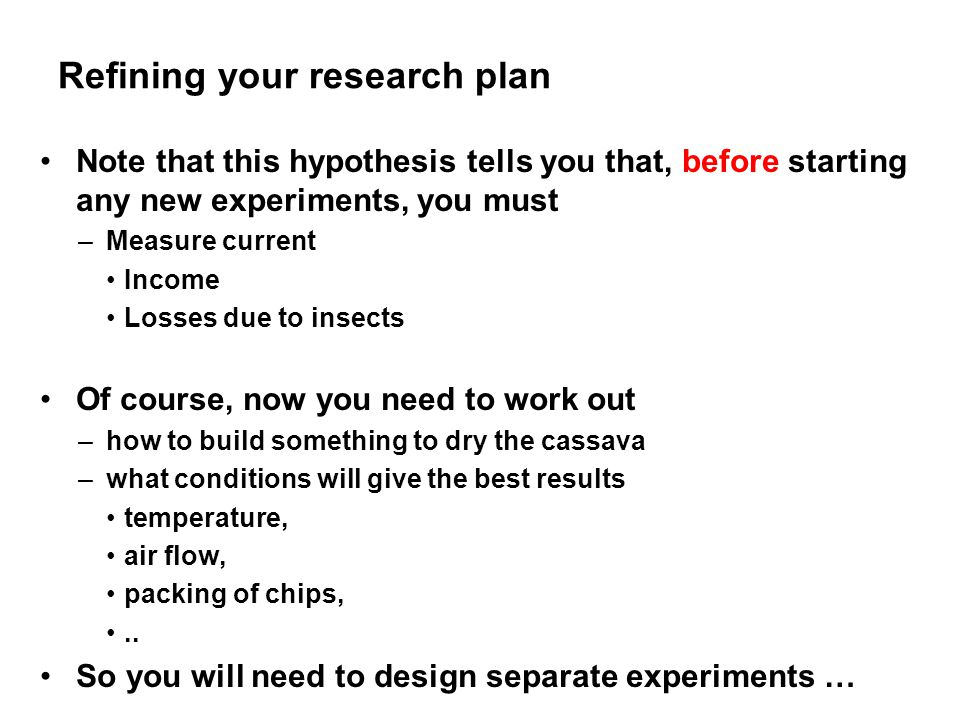 Refining your research plan Note that this hypothesis tells you that, before starting any new experiments, you must –Measure current Income Losses due