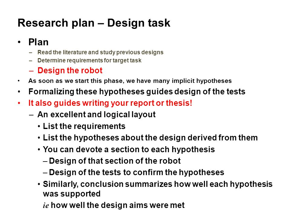 Research plan – Design task Plan –Read the literature and study previous designs –Determine requirements for target task –Design the robot As soon as