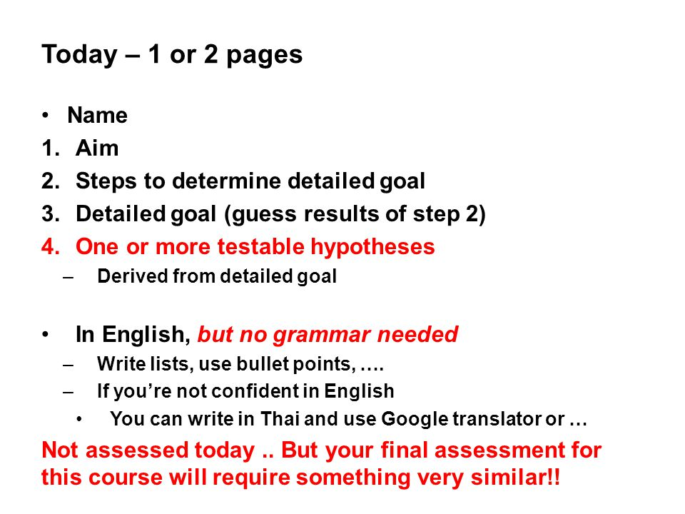 Today – 1 or 2 pages Name 1.Aim 2.Steps to determine detailed goal 3.Detailed goal (guess results of step 2) 4.One or more testable hypotheses –Derive