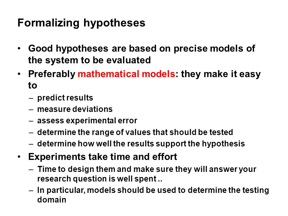 Formalizing hypotheses Good hypotheses are based on precise models of the system to be evaluated Preferably mathematical models: they make it easy to
