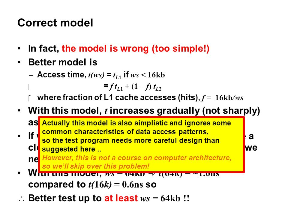 Correct model In fact, the model is wrong (too simple!) Better model is –Access time, t(ws) = t L1 if ws < 16kb  = f t L1 + (1 – f) t L2 where fract
